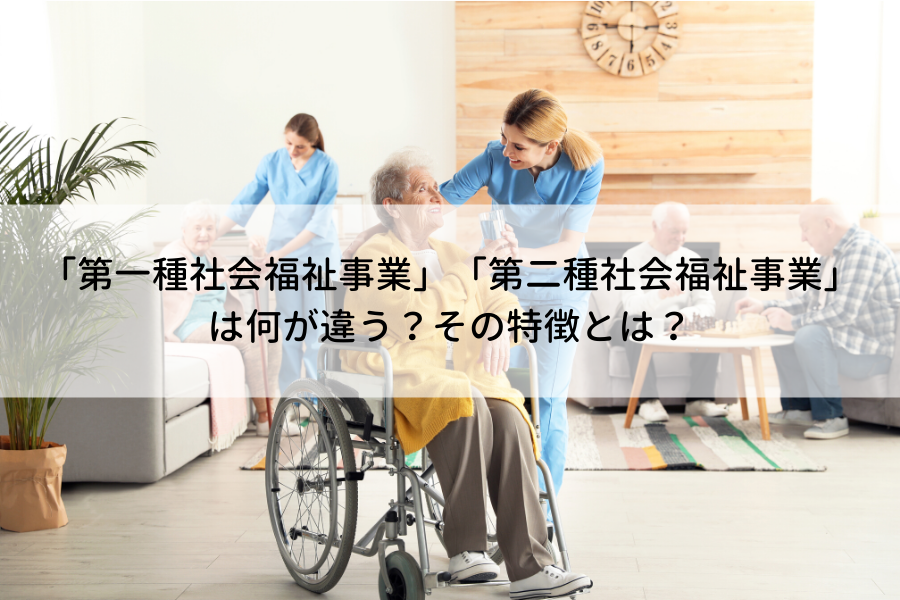 第一種社会福祉事業」「第二種社会福祉事業」は何が違う?その特徴とは?